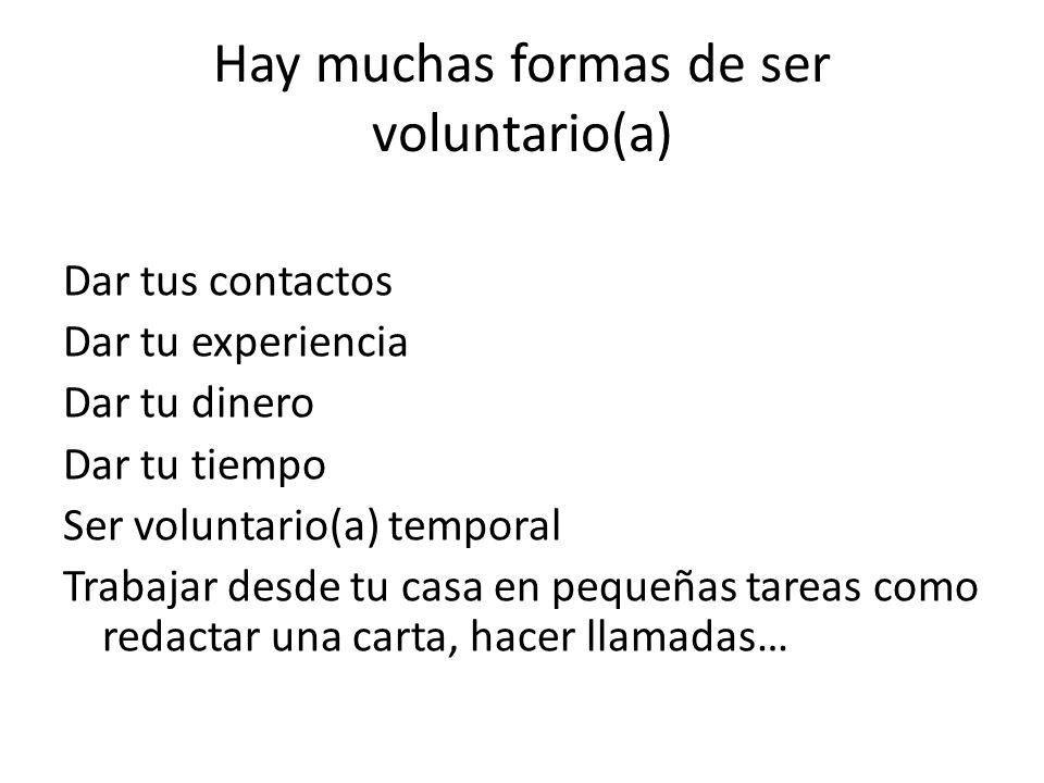 Hay muchas formas de ser voluntario(a) Dar tus contactos Dar tu experiencia Dar tu dinero Dar tu tiempo Ser voluntario(a) temporal Trabajar desde tu c