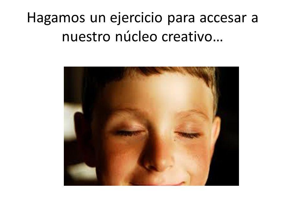 Hagamos un ejercicio para accesar a nuestro núcleo creativo…
