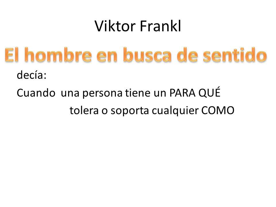 Viktor Frankl decía: Cuando una persona tiene un PARA QUÉ tolera o soporta cualquier COMO