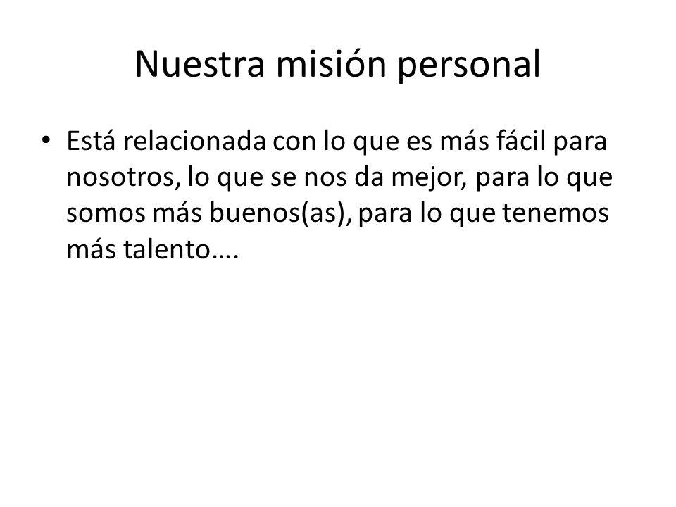 Nuestra misión personal Está relacionada con lo que es más fácil para nosotros, lo que se nos da mejor, para lo que somos más buenos(as), para lo que