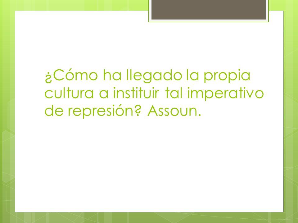 ¿Cómo ha llegado la propia cultura a instituir tal imperativo de represión Assoun.