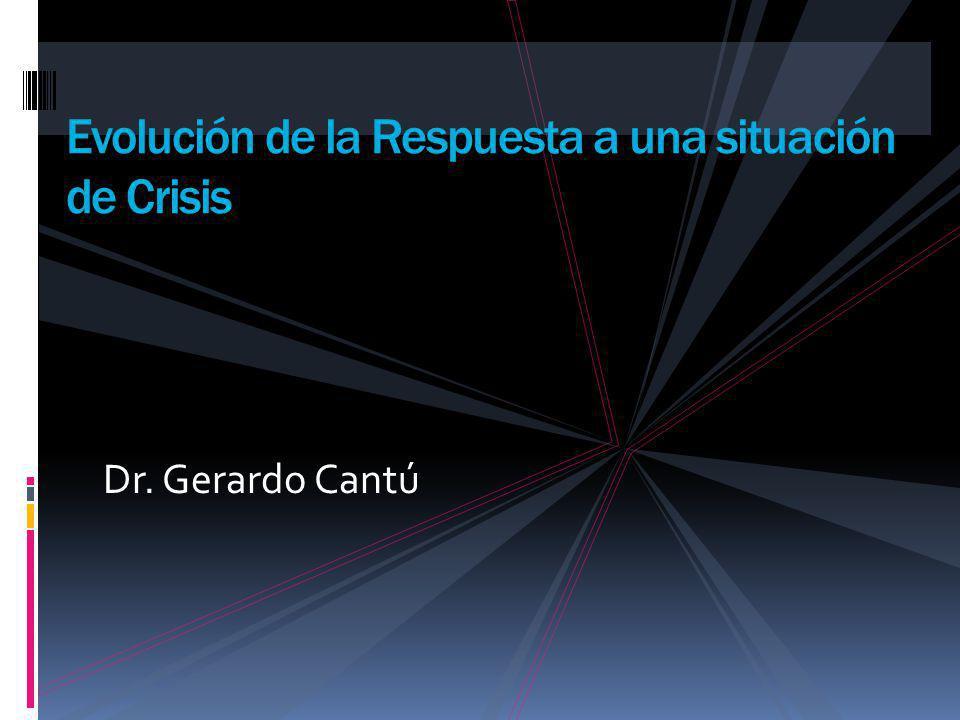 Dr. Gerardo Cantú Evolución de la Respuesta a una situación de Crisis