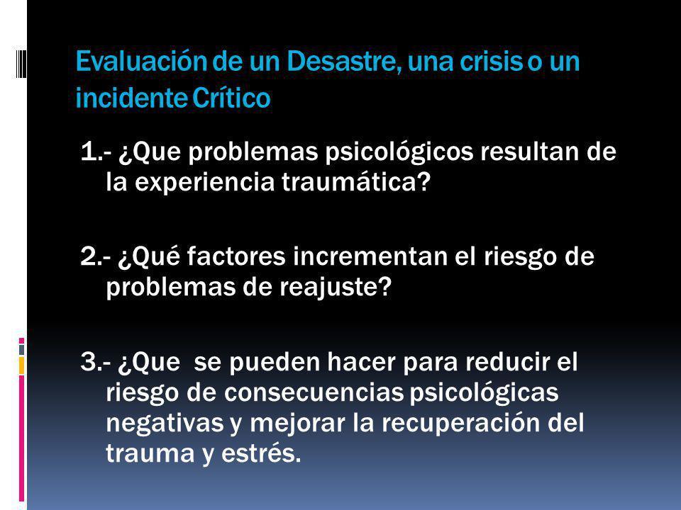 Evaluación de un Desastre, una crisis o un incidente Crítico 1.- ¿Que problemas psicológicos resultan de la experiencia traumática? 2.- ¿Qué factores