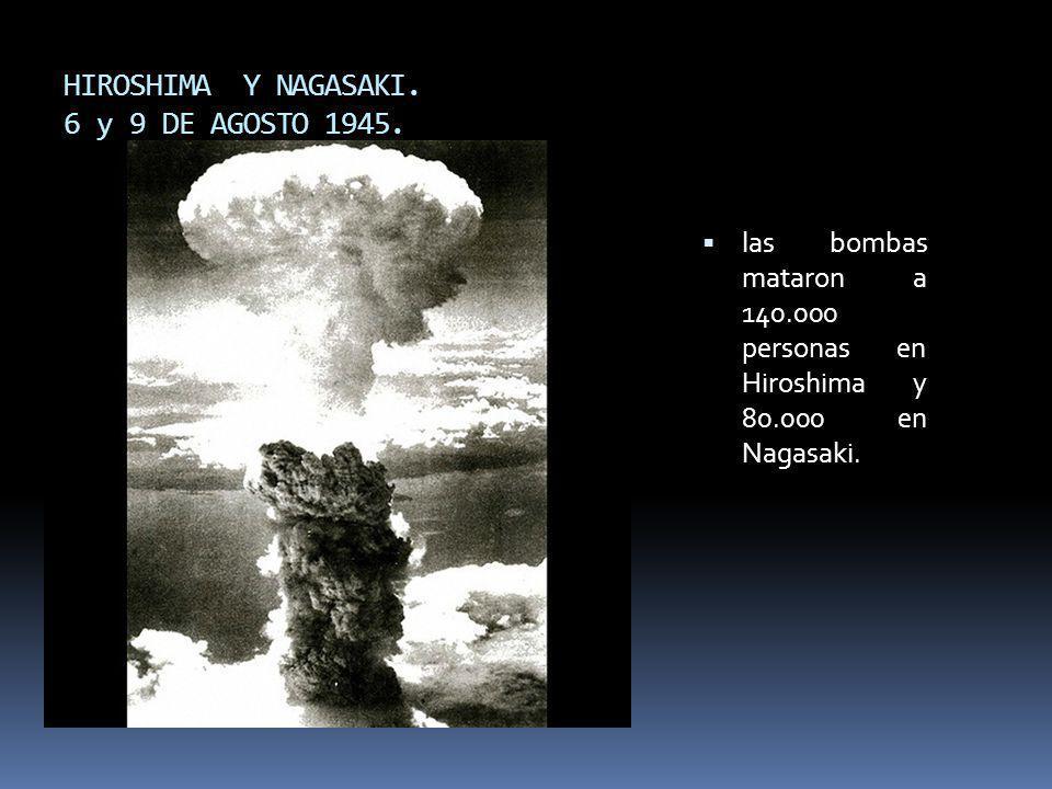 HIROSHIMA Y NAGASAKI. 6 y 9 DE AGOSTO 1945. las bombas mataron a 140.000 personas en Hiroshima y 80.000 en Nagasaki.