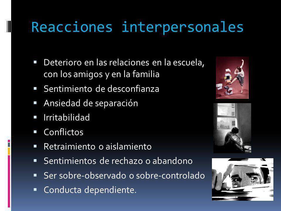 Reacciones interpersonales Deterioro en las relaciones en la escuela, con los amigos y en la familia Sentimiento de desconfianza Ansiedad de separació