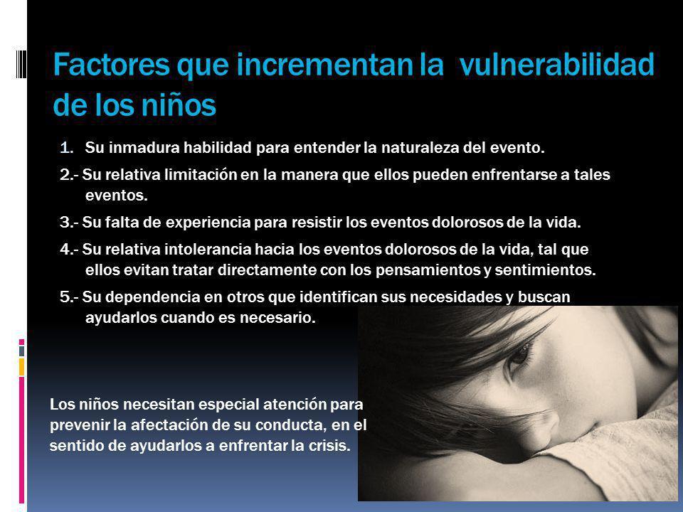 Factores que incrementan la vulnerabilidad de los niños 1. Su inmadura habilidad para entender la naturaleza del evento. 2.- Su relativa limitación en