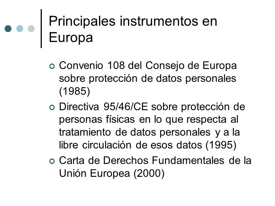 Principales instrumentos en Europa Convenio 108 del Consejo de Europa sobre protección de datos personales (1985) Directiva 95/46/CE sobre protección de personas físicas en lo que respecta al tratamiento de datos personales y a la libre circulación de esos datos (1995) Carta de Derechos Fundamentales de la Unión Europea (2000)
