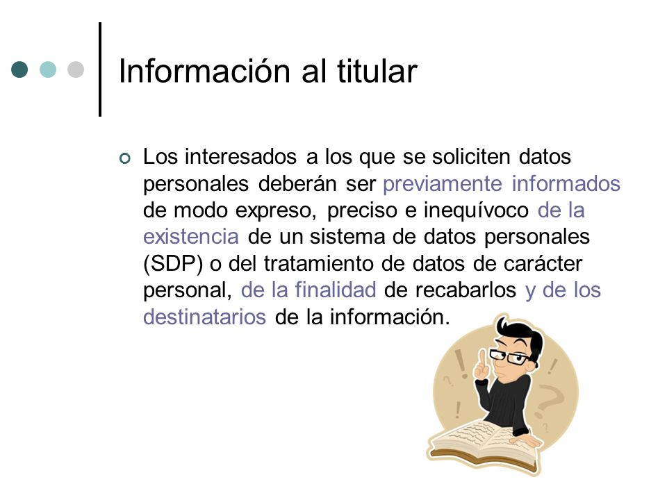 Información al titular Los interesados a los que se soliciten datos personales deberán ser previamente informados de modo expreso, preciso e inequívoco de la existencia de un sistema de datos personales (SDP) o del tratamiento de datos de carácter personal, de la finalidad de recabarlos y de los destinatarios de la información.