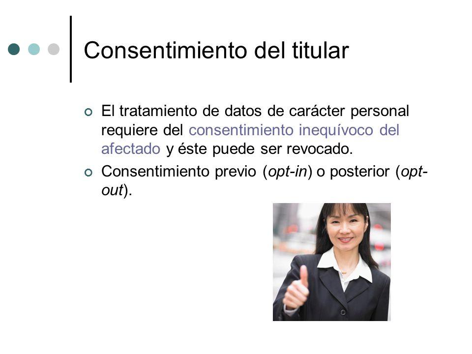 Consentimiento del titular El tratamiento de datos de carácter personal requiere del consentimiento inequívoco del afectado y éste puede ser revocado.