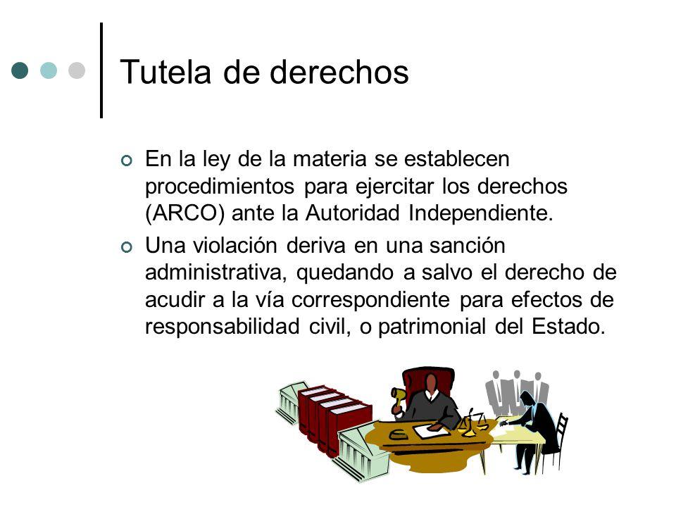 Tutela de derechos En la ley de la materia se establecen procedimientos para ejercitar los derechos (ARCO) ante la Autoridad Independiente.