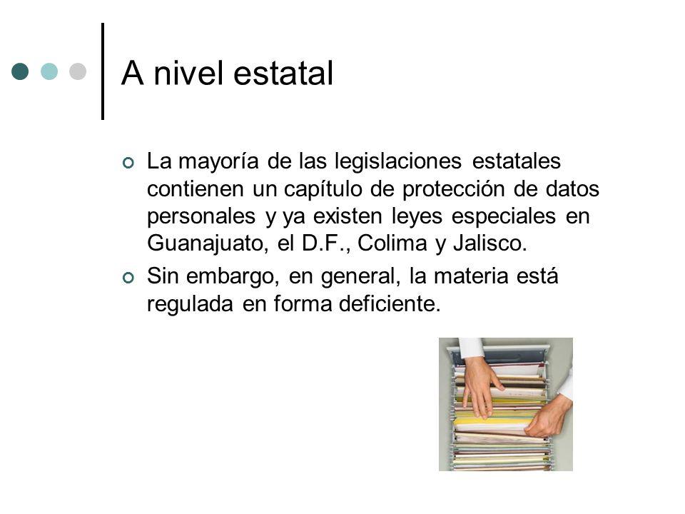 A nivel estatal La mayoría de las legislaciones estatales contienen un capítulo de protección de datos personales y ya existen leyes especiales en Guanajuato, el D.F., Colima y Jalisco.