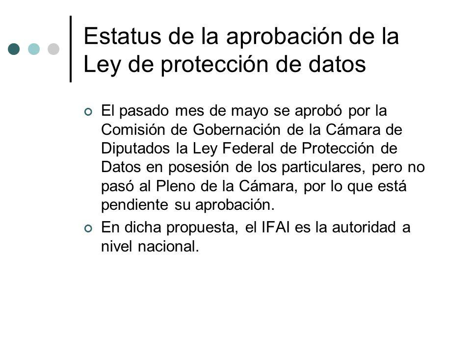 Estatus de la aprobación de la Ley de protección de datos El pasado mes de mayo se aprobó por la Comisión de Gobernación de la Cámara de Diputados la Ley Federal de Protección de Datos en posesión de los particulares, pero no pasó al Pleno de la Cámara, por lo que está pendiente su aprobación.
