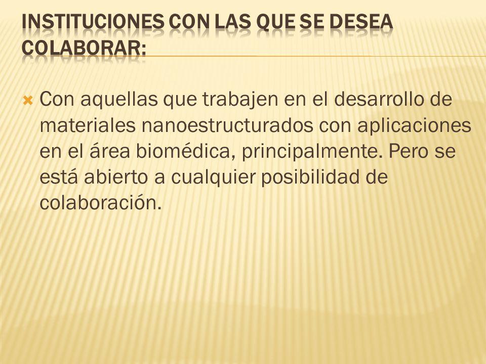 Con aquellas que trabajen en el desarrollo de materiales nanoestructurados con aplicaciones en el área biomédica, principalmente.