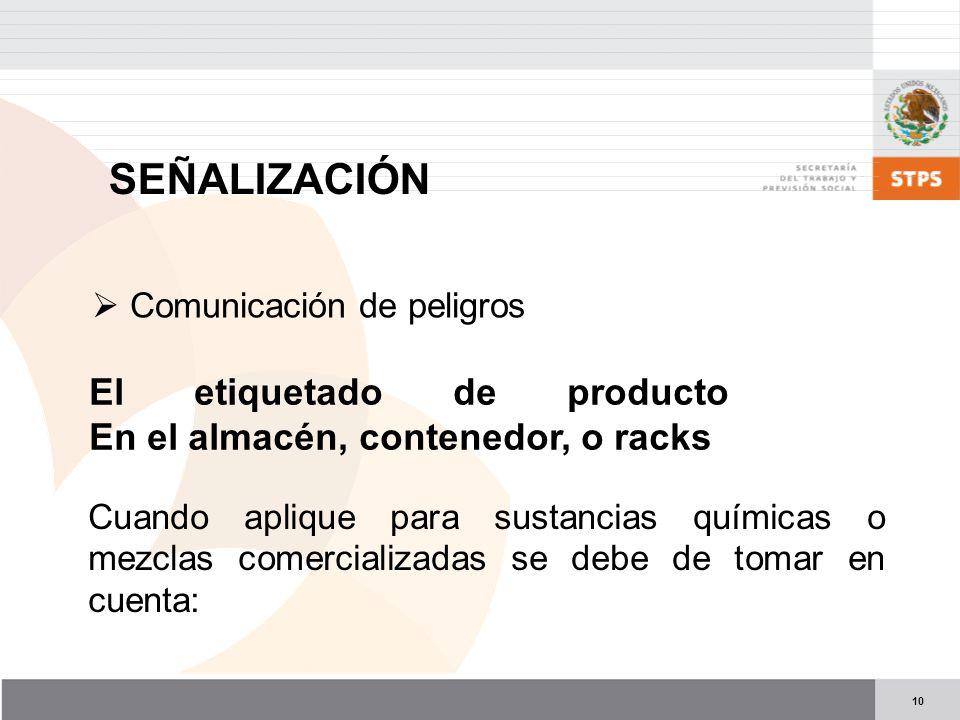 10 El etiquetado de producto En el almacén, contenedor, o racks Cuando aplique para sustancias químicas o mezclas comercializadas se debe de tomar en cuenta: Comunicación de peligros SEÑALIZACIÓN