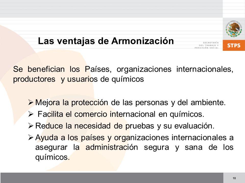 18 Las ventajas de Armonización Se benefician los Países, organizaciones internacionales, productores y usuarios de químicos Mejora la protección de las personas y del ambiente.