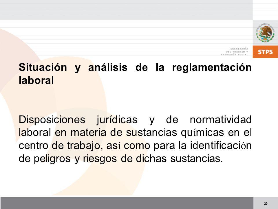 20 Situación y análisis de la reglamentación laboral Disposiciones jurídicas y de normatividad laboral en materia de sustancias qu í micas en el centro de trabajo, as í como para la identificaci ó n de peligros y riesgos de dichas sustancias.