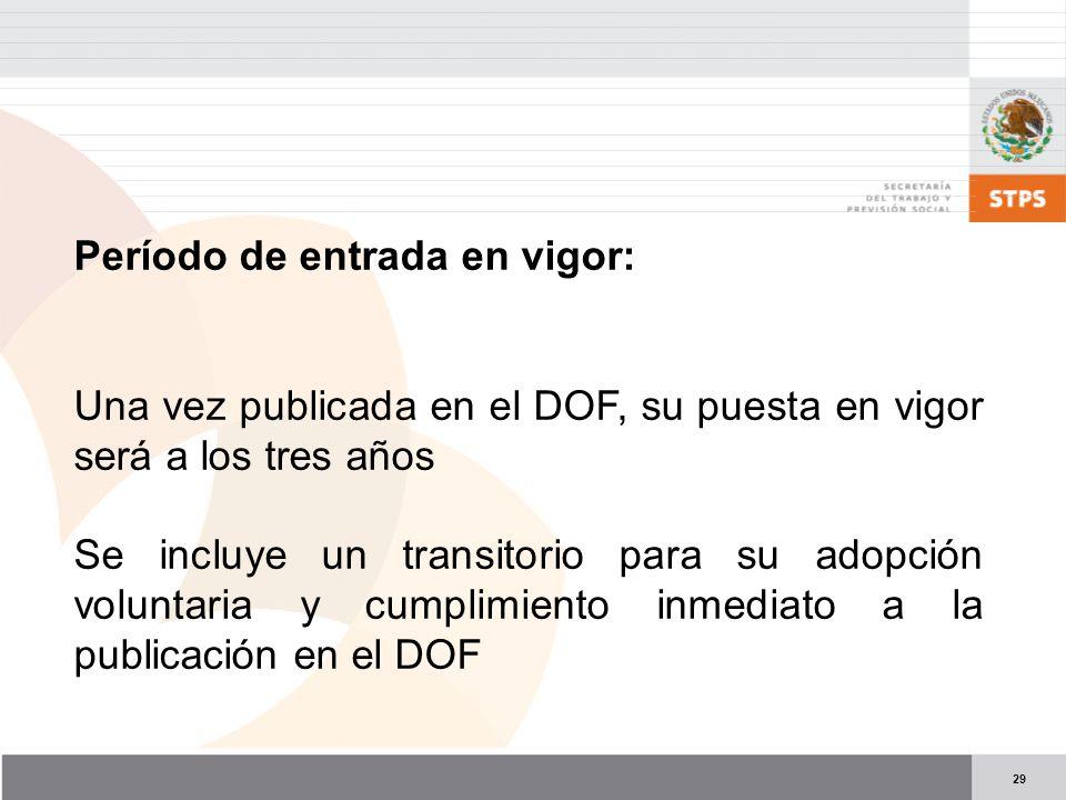 29 Período de entrada en vigor: Una vez publicada en el DOF, su puesta en vigor será a los tres años Se incluye un transitorio para su adopción voluntaria y cumplimiento inmediato a la publicación en el DOF