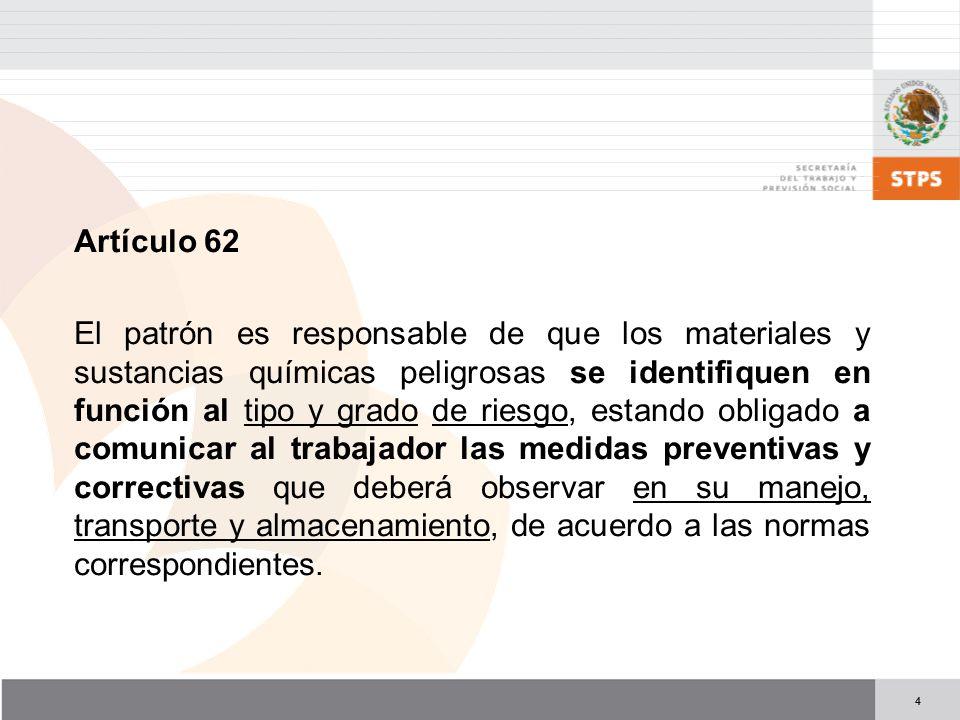 4 Artículo 62 El patrón es responsable de que los materiales y sustancias químicas peligrosas se identifiquen en función al tipo y grado de riesgo, es
