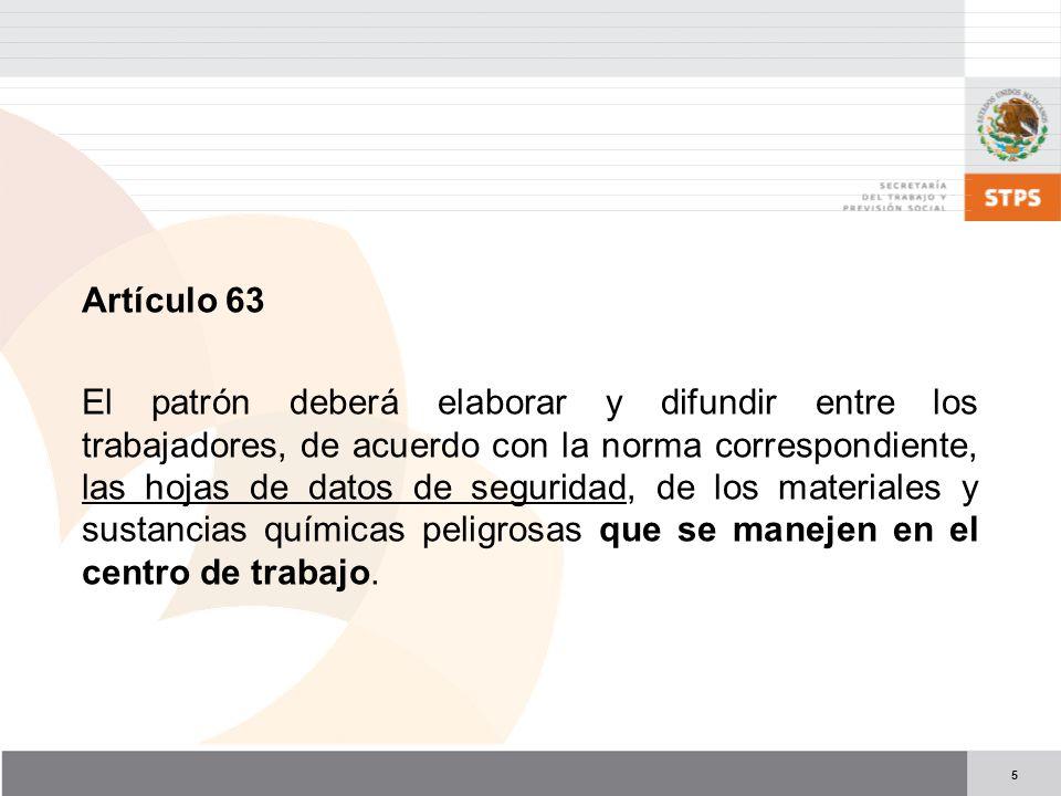 5 Artículo 63 El patrón deberá elaborar y difundir entre los trabajadores, de acuerdo con la norma correspondiente, las hojas de datos de seguridad, de los materiales y sustancias químicas peligrosas que se manejen en el centro de trabajo.