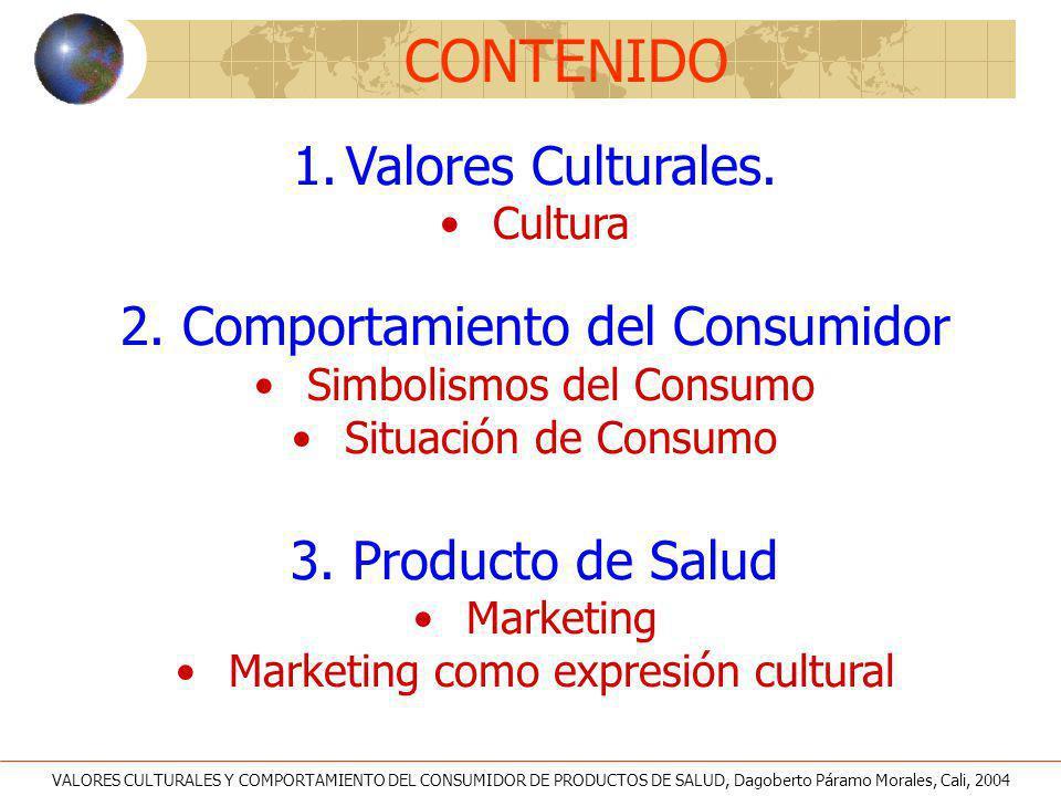 VALORES CULTURALES Y COMPORTAMIENTO DEL CONSUMIDOR DE PRODUCTOS DE SALUD, Dagoberto Páramo Morales, Cali, 2004 CONTENIDO 1.Valores Culturales. Cultura