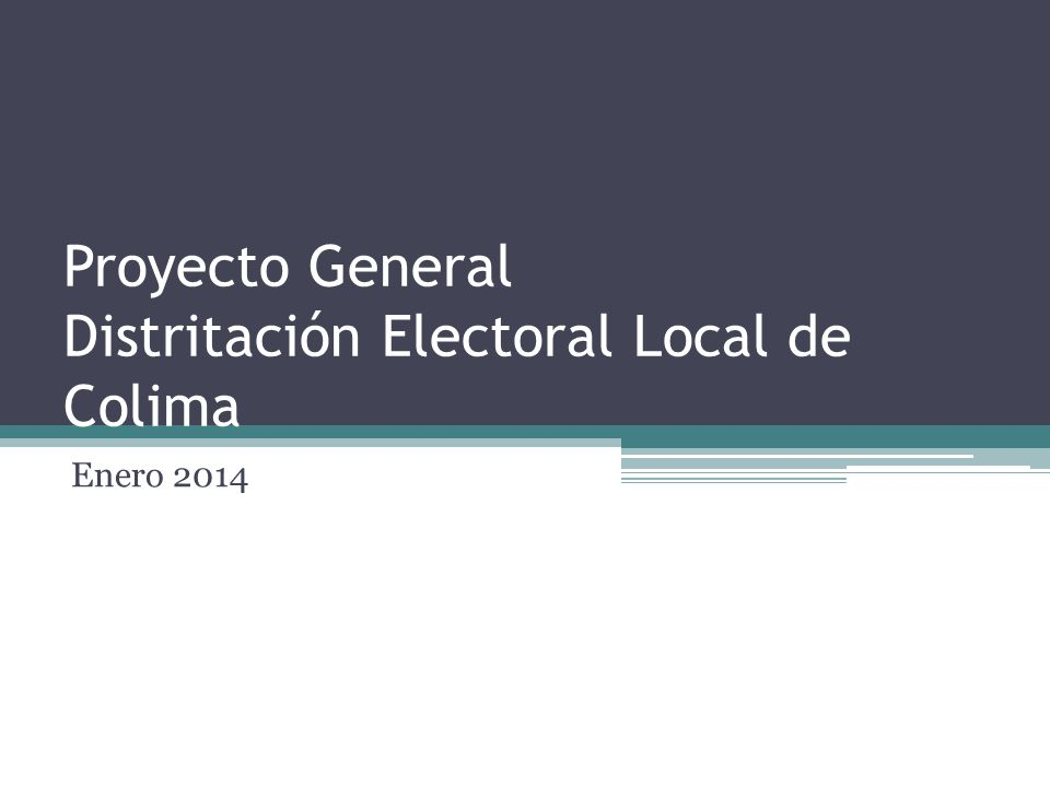 Proyecto General Distritación Electoral Local de Colima Enero 2014