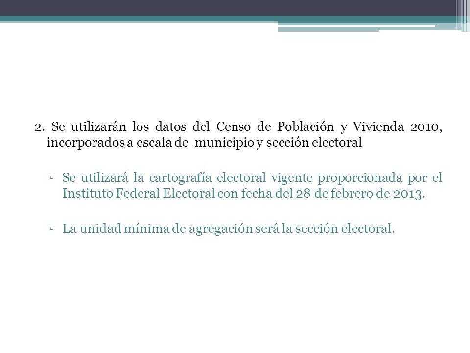 2. Se utilizarán los datos del Censo de Población y Vivienda 2010, incorporados a escala de municipio y sección electoral Se utilizará la cartografía