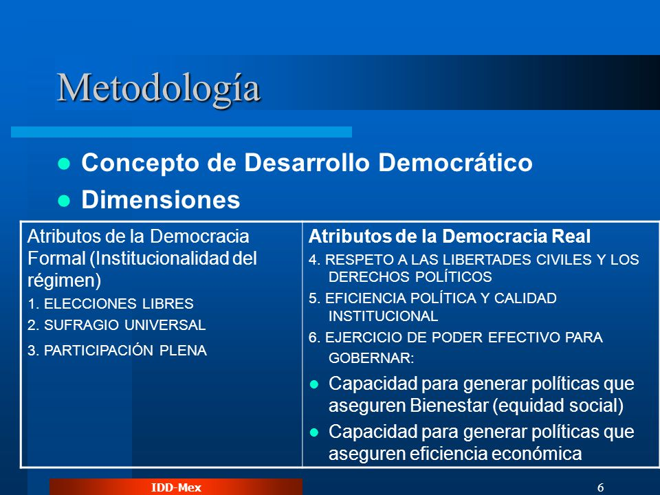 IDD-Mex 6 Metodología Concepto de Desarrollo Democrático Dimensiones Atributos de la Democracia Formal (Institucionalidad del régimen) 1. ELECCIONES L
