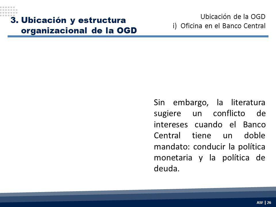 3.Ubicación y estructura organizacional de la OGD Sin embargo, la literatura sugiere un conflicto de intereses cuando el Banco Central tiene un doble mandato: conducir la política monetaria y la política de deuda.