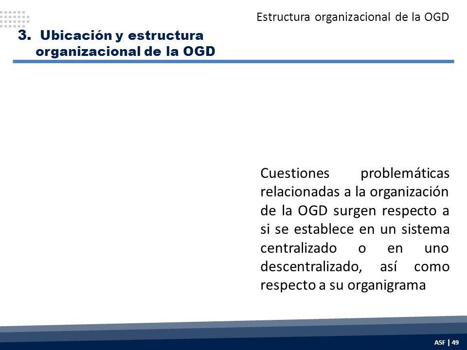 Cuestiones problemáticas relacionadas a la organización de la OGD surgen respecto a si se establece en un sistema centralizado o en uno descentralizado, así como respecto a su organigrama Estructura organizacional de la OGD 3.