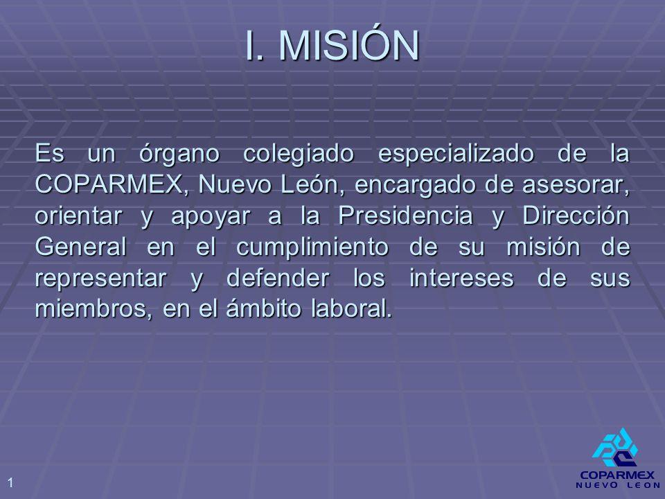 I. MISIÓN Es un órgano colegiado especializado de la COPARMEX, Nuevo León, encargado de asesorar, orientar y apoyar a la Presidencia y Dirección Gener