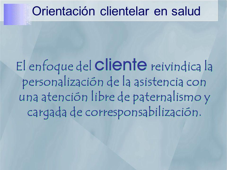 Orientación clientelar en salud El enfoque del cliente reivindica la personalización de la asistencia con una atención libre de paternalismo y cargada de corresponsabilización.