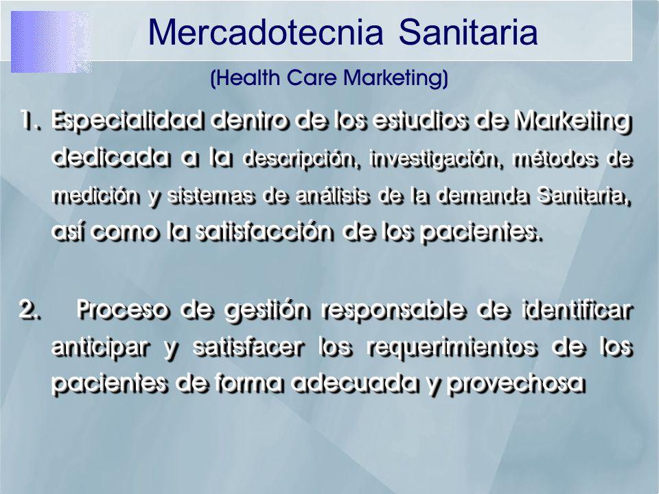 (Health Care Marketing) 1.Especialidad dentro de los estudios de Marketing dedicada a la descripción, investigación, métodos de medición y sistemas de análisis de la demanda Sanitaria, así como la satisfacción de los pacientes.