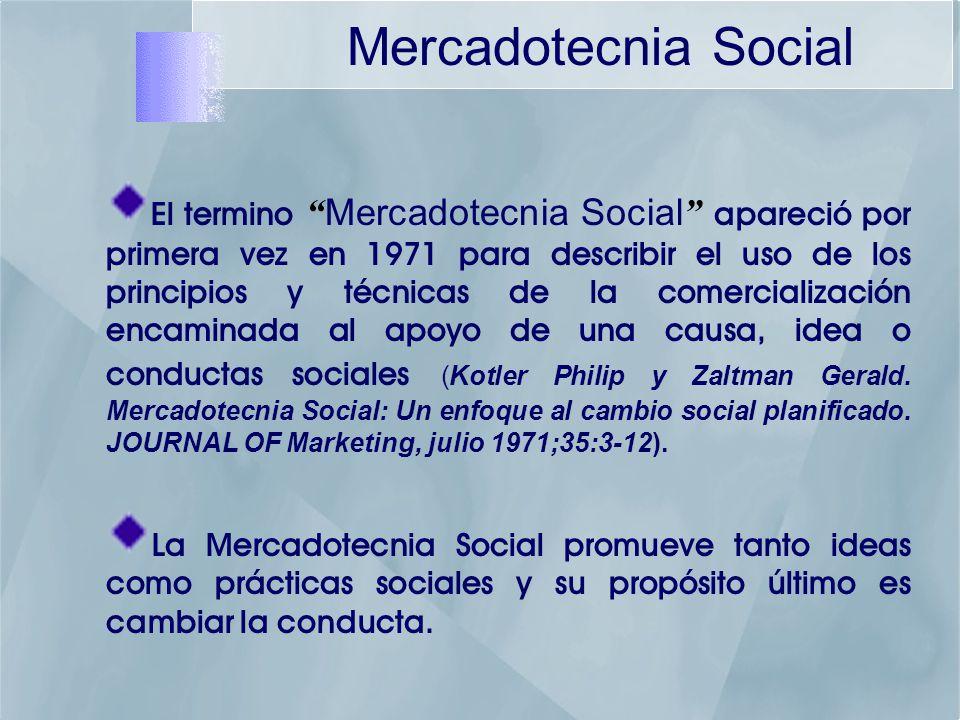 Mercadotecnia Social El termino Mercadotecnia Social apareció por primera vez en 1971 para describir el uso de los principios y técnicas de la comercialización encaminada al apoyo de una causa, idea o conductas sociales (Kotler Philip y Zaltman Gerald.
