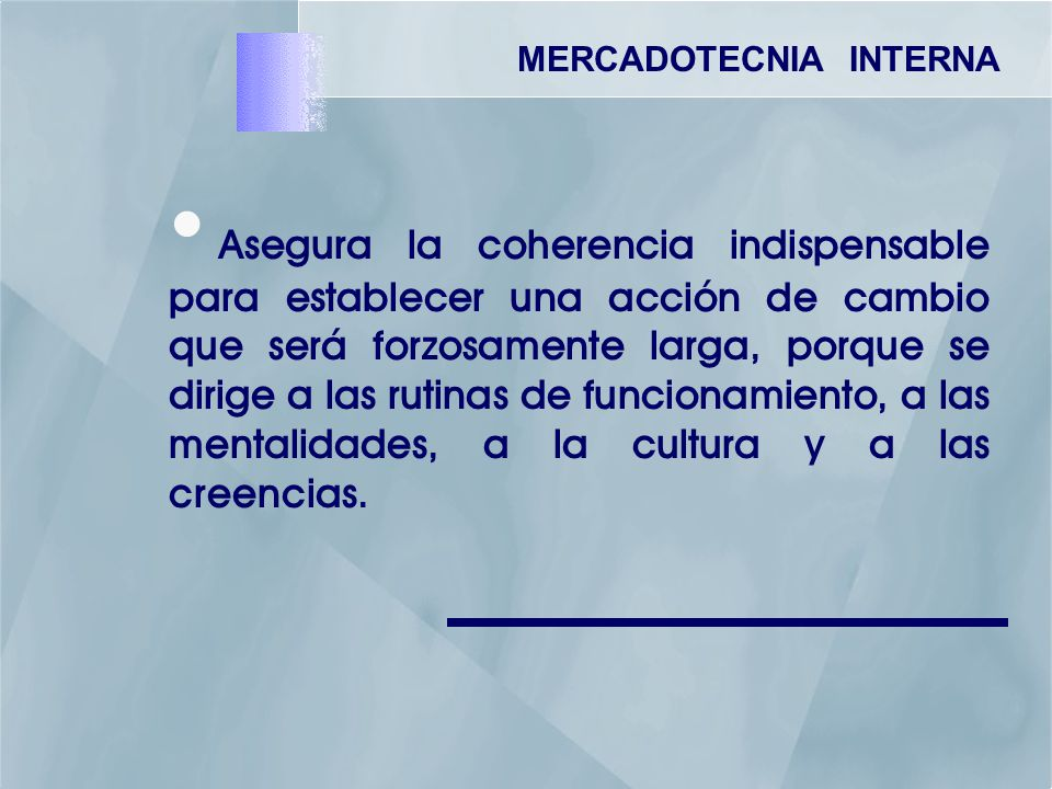 MERCADOTECNIA INTERNA Asegura la coherencia indispensable para establecer una acción de cambio que será forzosamente larga, porque se dirige a las rutinas de funcionamiento, a las mentalidades, a la cultura y a las creencias.