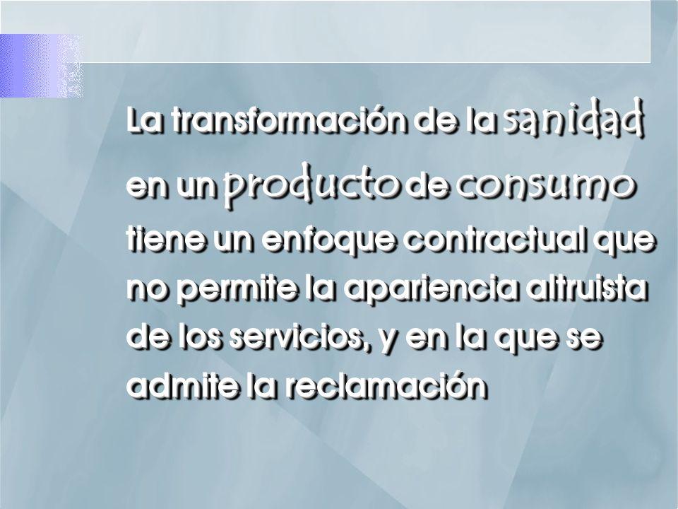 La transformación de la sanidad en un producto de consumo tiene un enfoque contractual que no permite la apariencia altruista de los servicios, y en la que se admite la reclamación