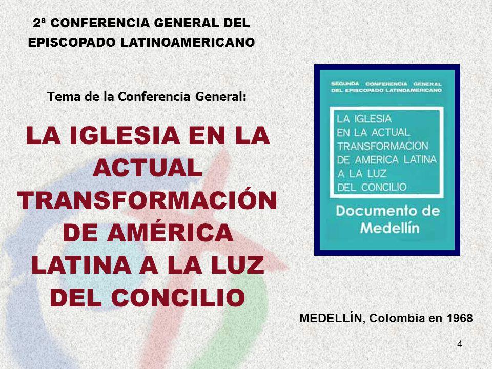 4 MEDELLÍN, Colombia en 1968 Tema de la Conferencia General: LA IGLESIA EN LA ACTUAL TRANSFORMACIÓN DE AMÉRICA LATINA A LA LUZ DEL CONCILIO 2ª CONFERE