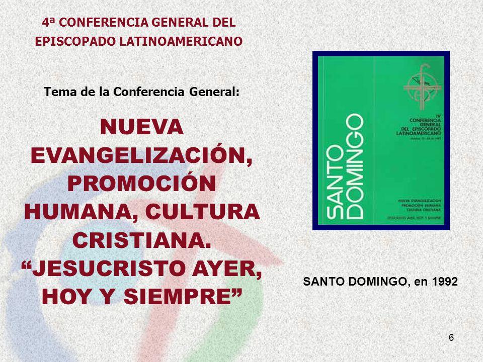 6 SANTO DOMINGO, en 1992 Tema de la Conferencia General: NUEVA EVANGELIZACIÓN, PROMOCIÓN HUMANA, CULTURA CRISTIANA. JESUCRISTO AYER, HOY Y SIEMPRE 4ª