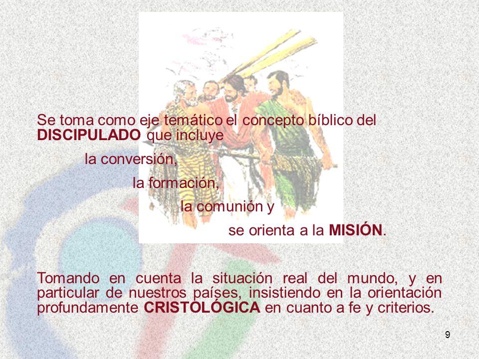 9 Se toma como eje temático el concepto bíblico del DISCIPULADO que incluye la conversión, la formación, la comunión y se orienta a la MISIÓN. Tomando