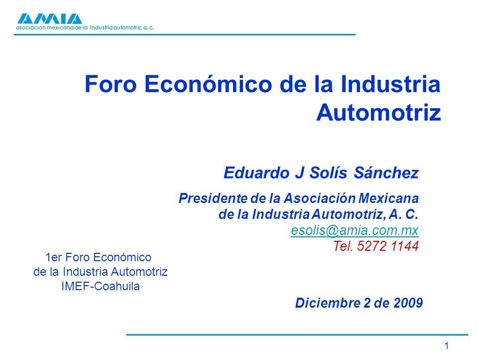 asociación mexicana de la industria automotriz, a. c. 1 Foro Económico de la Industria Automotriz Eduardo J Solís Sánchez Presidente de la Asociación