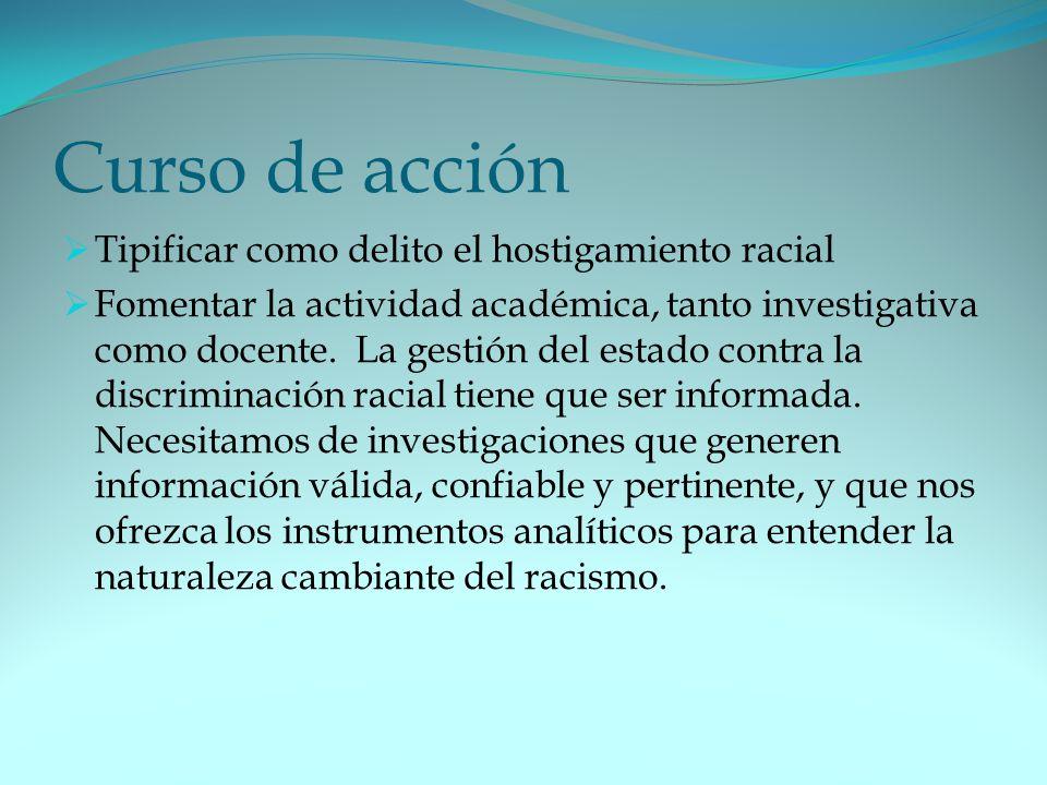 Curso de acción Tipificar como delito el hostigamiento racial Fomentar la actividad académica, tanto investigativa como docente.