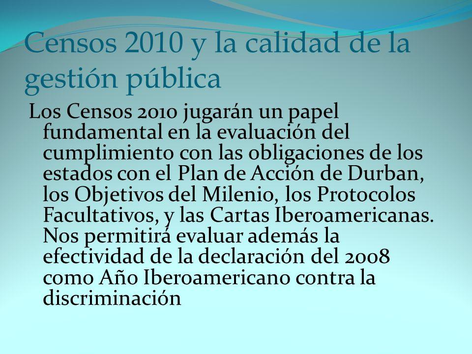 Censos 2010 y la calidad de la gestión pública Los Censos 2010 jugarán un papel fundamental en la evaluación del cumplimiento con las obligaciones de los estados con el Plan de Acción de Durban, los Objetivos del Milenio, los Protocolos Facultativos, y las Cartas Iberoamericanas.
