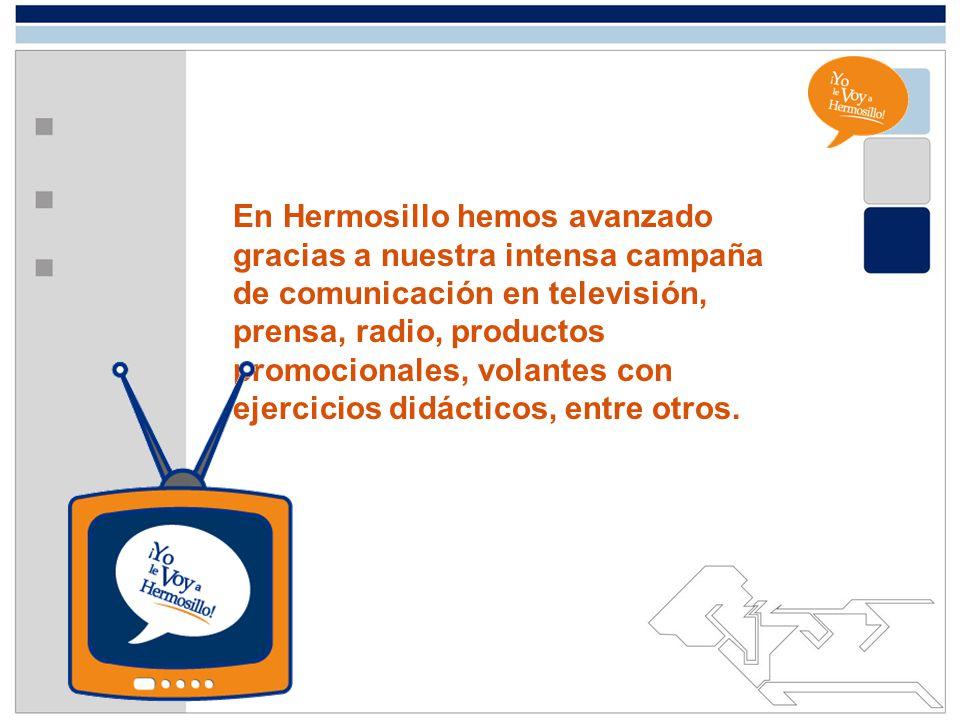 En Hermosillo hemos avanzado gracias a nuestra intensa campaña de comunicación en televisión, prensa, radio, productos promocionales, volantes con eje