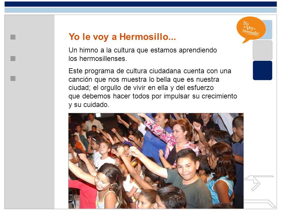Yo le voy a Hermosillo... Un himno a la cultura que estamos aprendiendo los hermosillenses. Este programa de cultura ciudadana cuenta con una canción