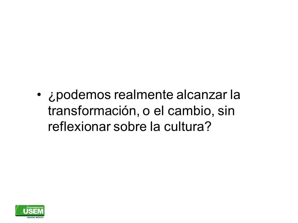 ¿podemos realmente alcanzar la transformación, o el cambio, sin reflexionar sobre la cultura?