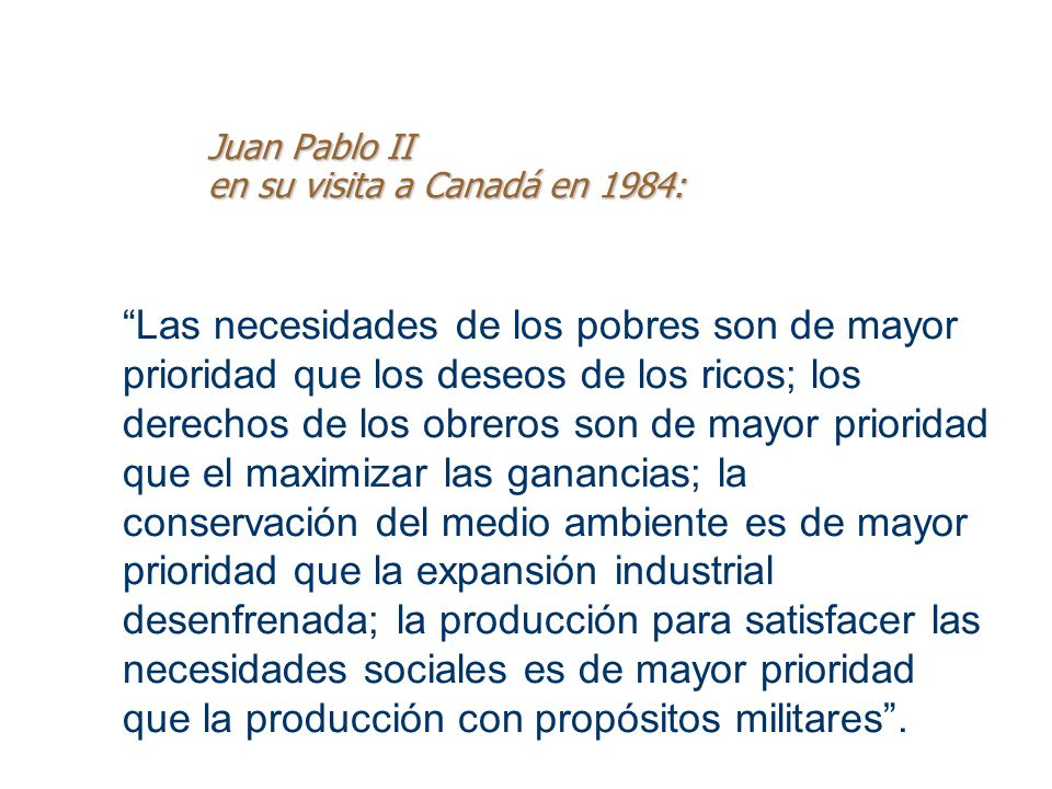 Juan Pablo II en su visita a Canadá en 1984: Las necesidades de los pobres son de mayor prioridad que los deseos de los ricos; los derechos de los obr