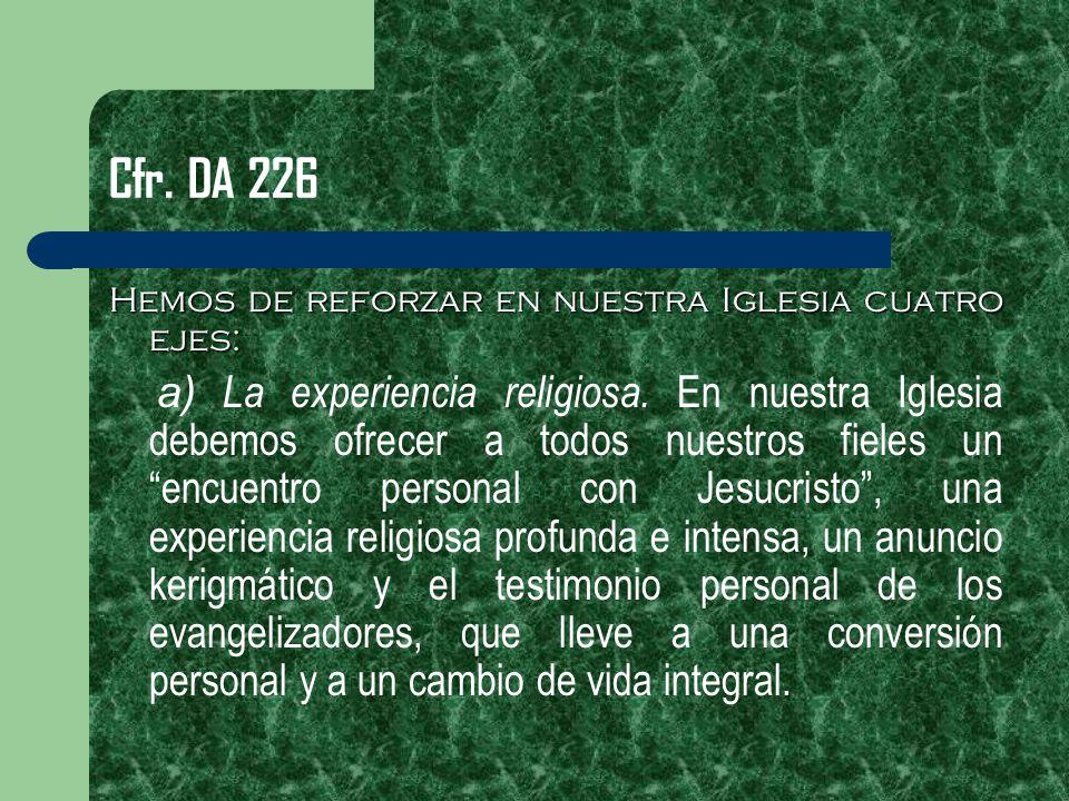Cfr. DA 226 Hemos de reforzar en nuestra Iglesia cuatro ejes: a) La experiencia religiosa. En nuestra Iglesia debemos ofrecer a todos nuestros fieles