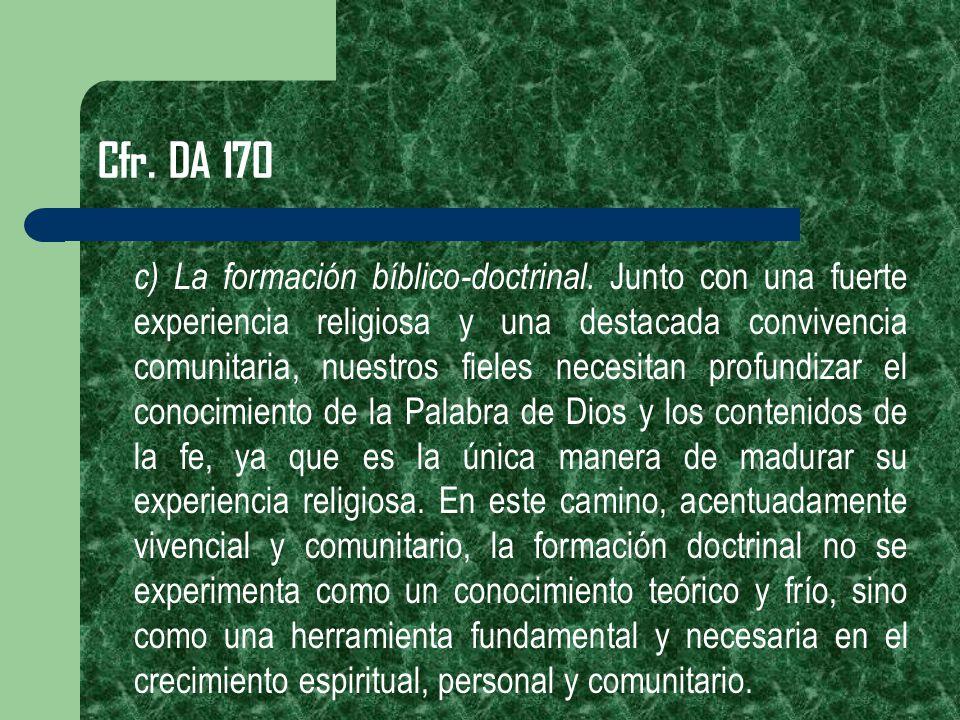 Cfr. DA 170 c) La formación bíblico-doctrinal. Junto con una fuerte experiencia religiosa y una destacada convivencia comunitaria, nuestros fieles nec