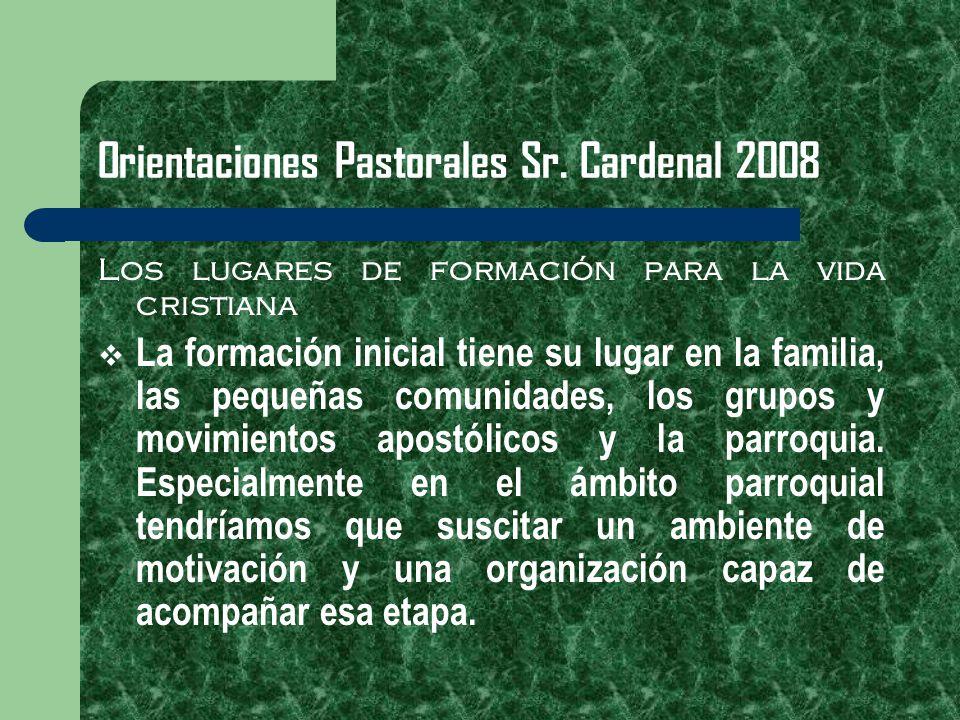 Orientaciones Pastorales Sr. Cardenal 2008 Los lugares de formación para la vida cristiana La formación inicial tiene su lugar en la familia, las pequ