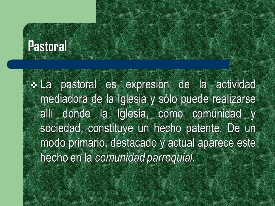 Pastoral La pastoral es expresión de la actividad mediadora de la Iglesia y sólo puede realizarse allí donde la Iglesia, como comunidad y sociedad, co