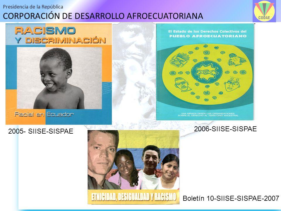 Presidencia de la República CORPORACIÓN DE DESARROLLO AFROECUATORIANA 2005- SIISE-SISPAE 2006-SIISE-SISPAE Boletín 10-SIISE-SISPAE-2007